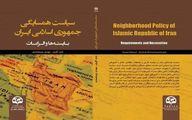 کتاب «سیاست همسایگی جمهوری اسلامی ایران؛ بایستهها و الزامات» منتشر شد